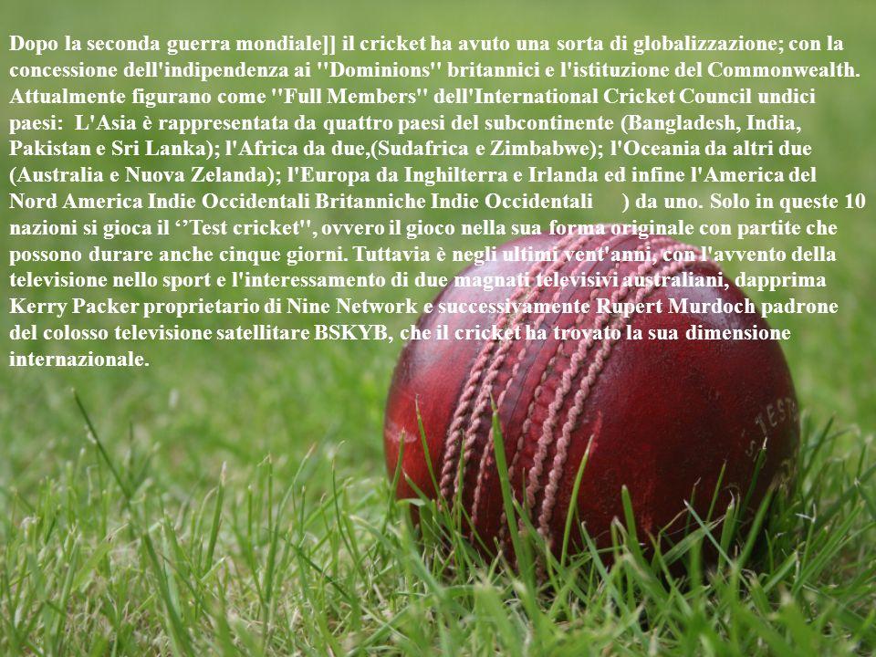 Dopo la seconda guerra mondiale]] il cricket ha avuto una sorta di globalizzazione; con la concessione dell indipendenza ai Dominions britannici e l istituzione del Commonwealth.